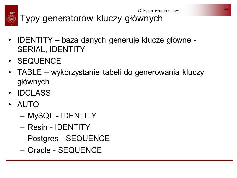 Odwzorowania relacyjno-obiektowe 12 Typy generatorów kluczy głównych IDENTITY – baza danych generuje klucze główne - SERIAL, IDENTITY SEQUENCE TABLE –
