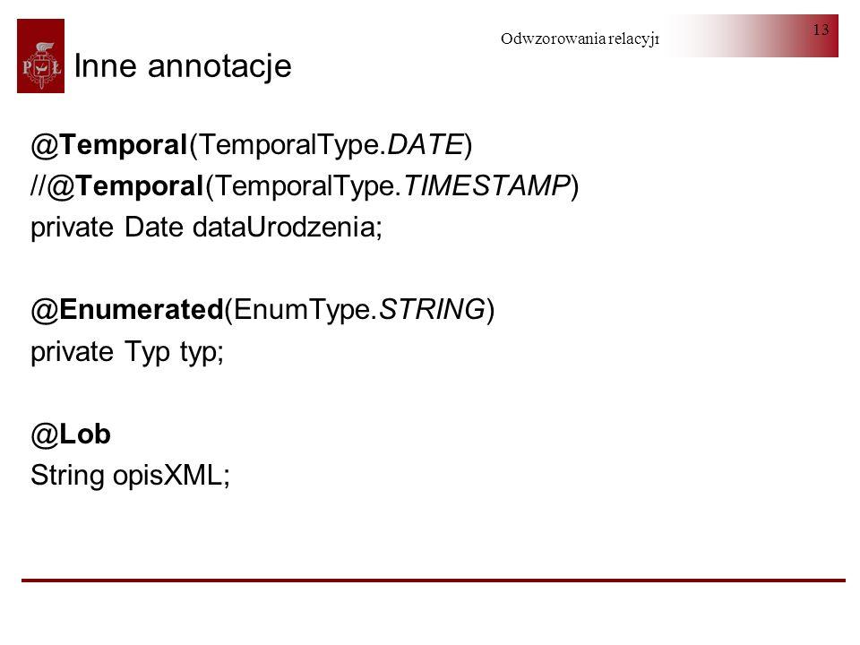 Odwzorowania relacyjno-obiektowe 13 Inne annotacje @Temporal(TemporalType.DATE) //@Temporal(TemporalType.TIMESTAMP) private Date dataUrodzenia; @Enume