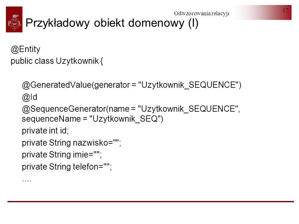 Odwzorowania relacyjno-obiektowe 17 Przykładowy obiekt domenowy (I) @Entity public class Uzytkownik { @GeneratedValue(generator =
