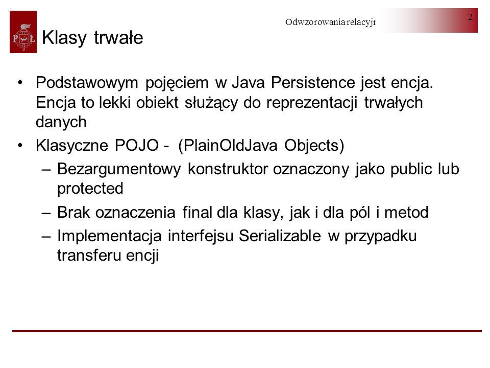 Odwzorowania relacyjno-obiektowe 2 Klasy trwałe Podstawowym pojęciem w Java Persistence jest encja. Encja to lekki obiekt służący do reprezentacji trw