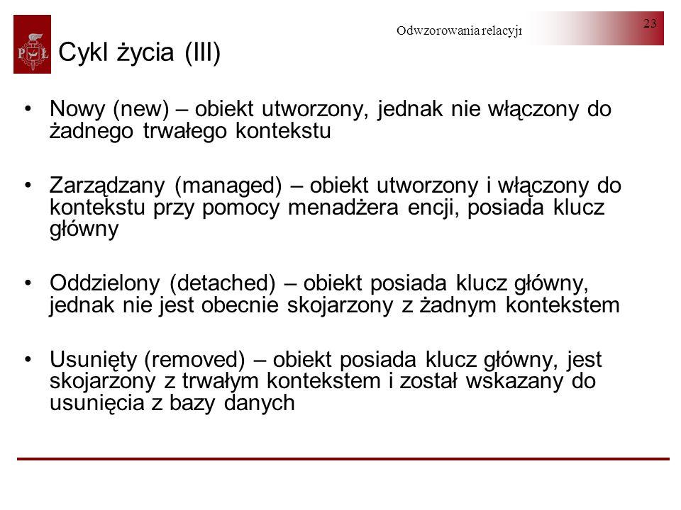 Odwzorowania relacyjno-obiektowe 23 Cykl życia (III) Nowy (new) – obiekt utworzony, jednak nie włączony do żadnego trwałego kontekstu Zarządzany (mana