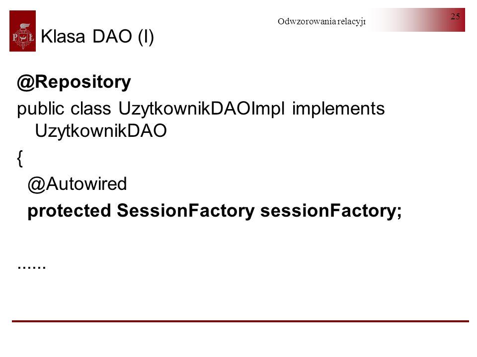 Odwzorowania relacyjno-obiektowe 25 @Repository public class UzytkownikDAOImpl implements UzytkownikDAO { @Autowired protected SessionFactory sessionF