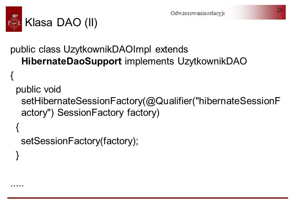 Odwzorowania relacyjno-obiektowe 26 public class UzytkownikDAOImpl extends HibernateDaoSupport implements UzytkownikDAO { public void setHibernateSess