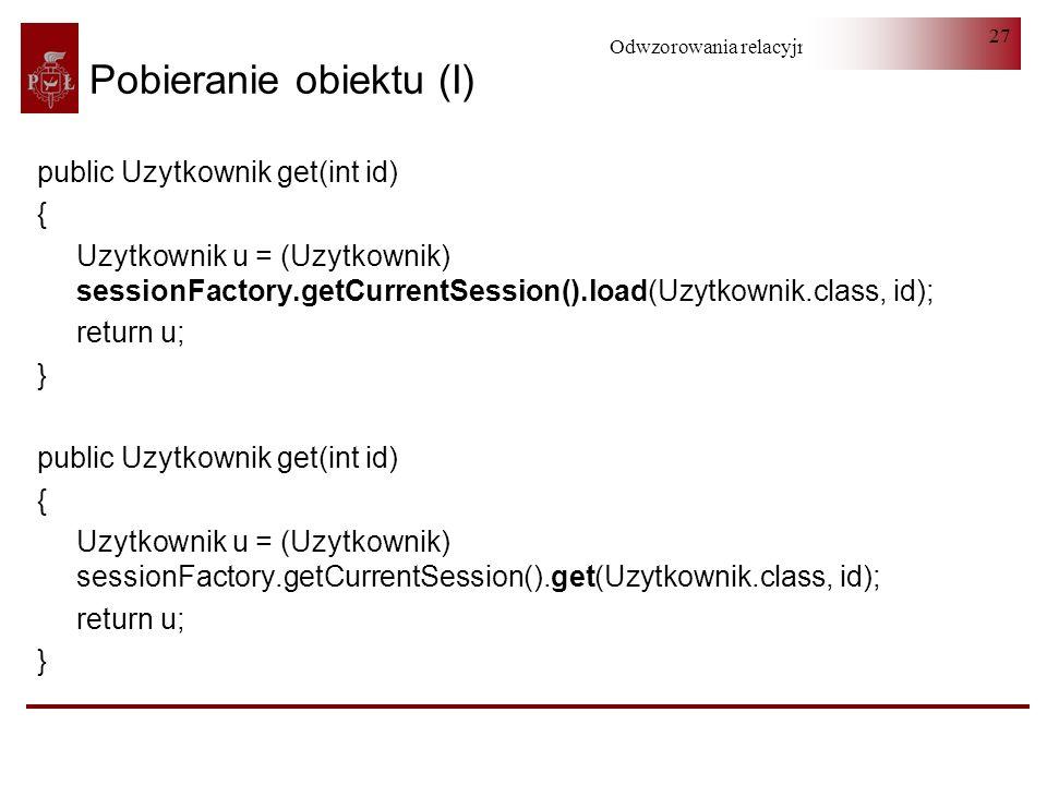 Odwzorowania relacyjno-obiektowe 27 public Uzytkownik get(int id) { Uzytkownik u = (Uzytkownik) sessionFactory.getCurrentSession().load(Uzytkownik.cla