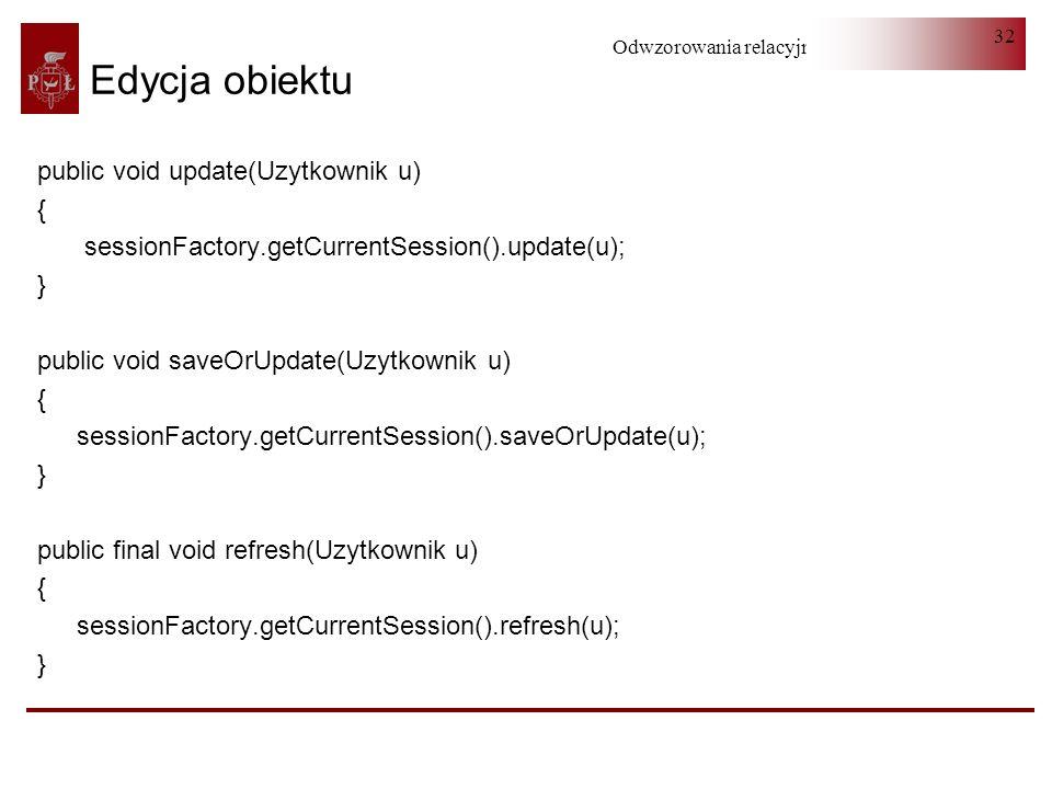 Odwzorowania relacyjno-obiektowe 32 Edycja obiektu public void update(Uzytkownik u) { sessionFactory.getCurrentSession().update(u); } public void save