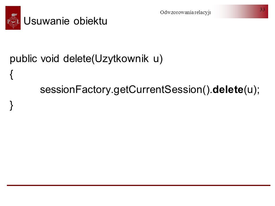 Odwzorowania relacyjno-obiektowe 33 Usuwanie obiektu public void delete(Uzytkownik u) { sessionFactory.getCurrentSession().delete(u); }