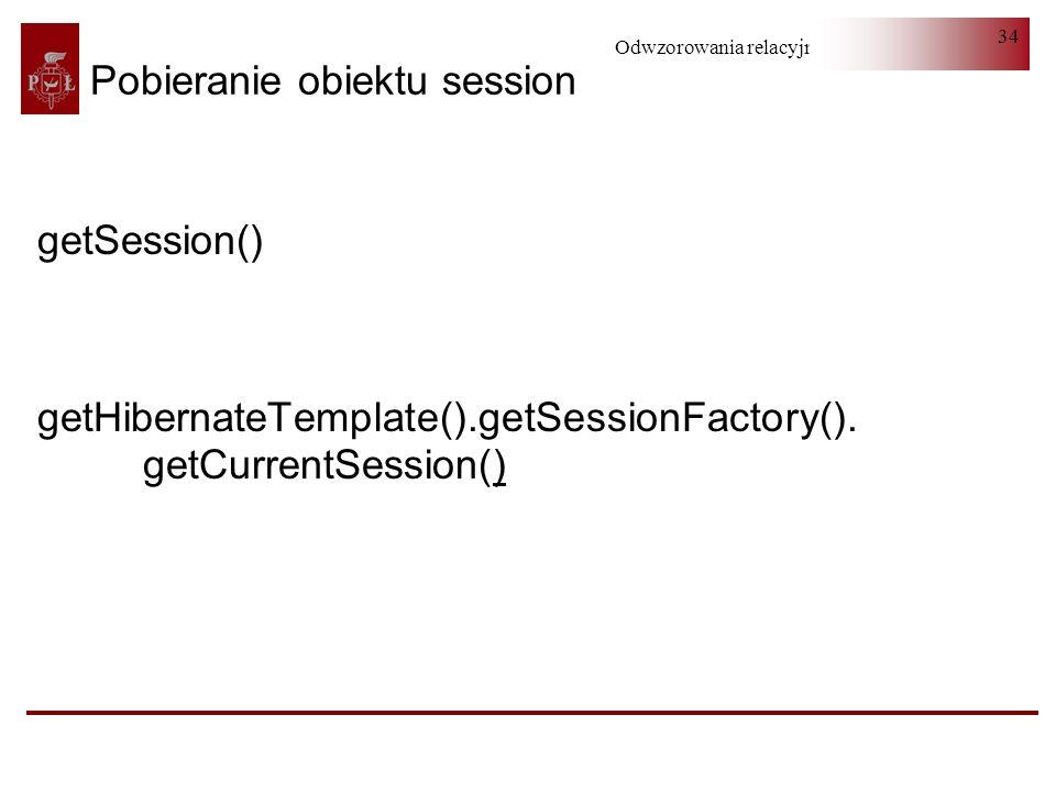 Odwzorowania relacyjno-obiektowe 34 getSession() getHibernateTemplate().getSessionFactory(). getCurrentSession() Pobieranie obiektu session