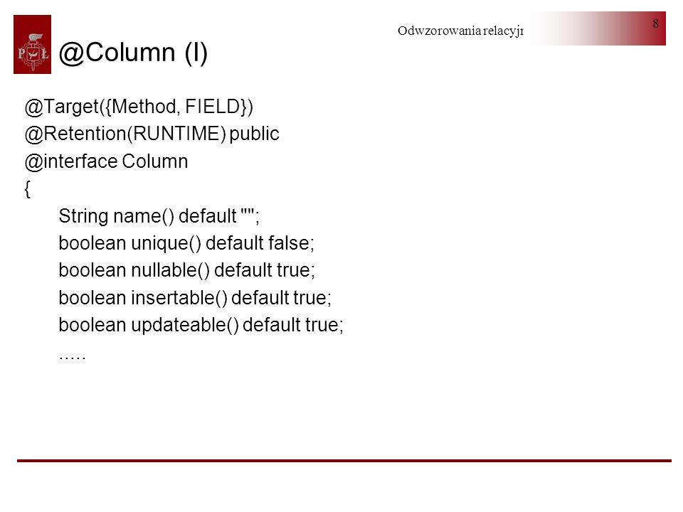 Odwzorowania relacyjno-obiektowe 8 @Column (I) @Target({Method, FIELD}) @Retention(RUNTIME) public @interface Column { String name() default