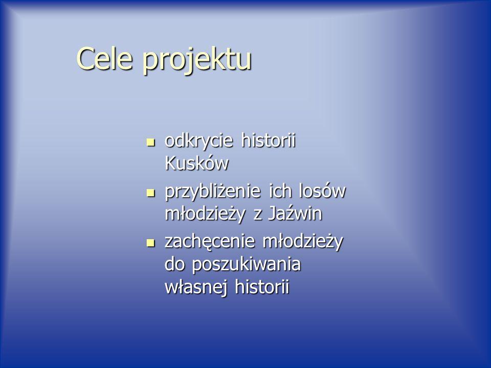 Cele projektu odkrycie historii Kusków odkrycie historii Kusków przybliżenie ich losów młodzieży z Jaźwin przybliżenie ich losów młodzieży z Jaźwin zachęcenie młodzieży do poszukiwania własnej historii zachęcenie młodzieży do poszukiwania własnej historii