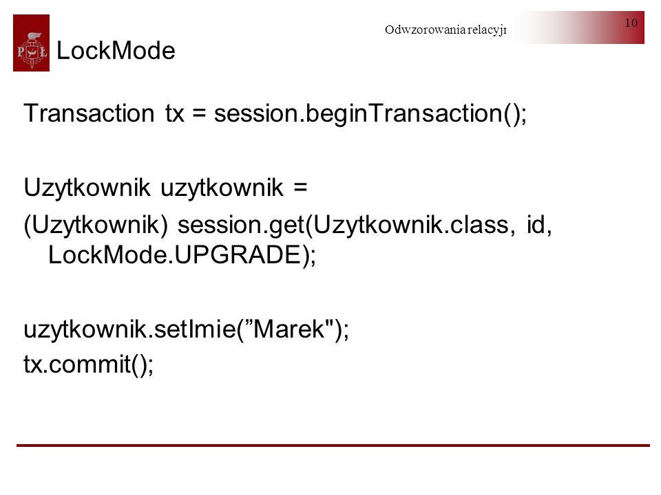 Odwzorowania relacyjno-obiektowe 10 LockMode Transaction tx = session.beginTransaction(); Uzytkownik uzytkownik = (Uzytkownik) session.get(Uzytkownik.class, id, LockMode.UPGRADE); uzytkownik.setImie(Marek ); tx.commit();