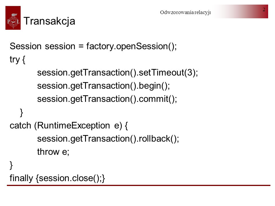 Odwzorowania relacyjno-obiektowe 2 Transakcja Session session = factory.openSession(); try { session.getTransaction().setTimeout(3); session.getTransaction().begin(); session.getTransaction().commit(); } catch (RuntimeException e) { session.getTransaction().rollback(); throw e; } finally {session.close();}