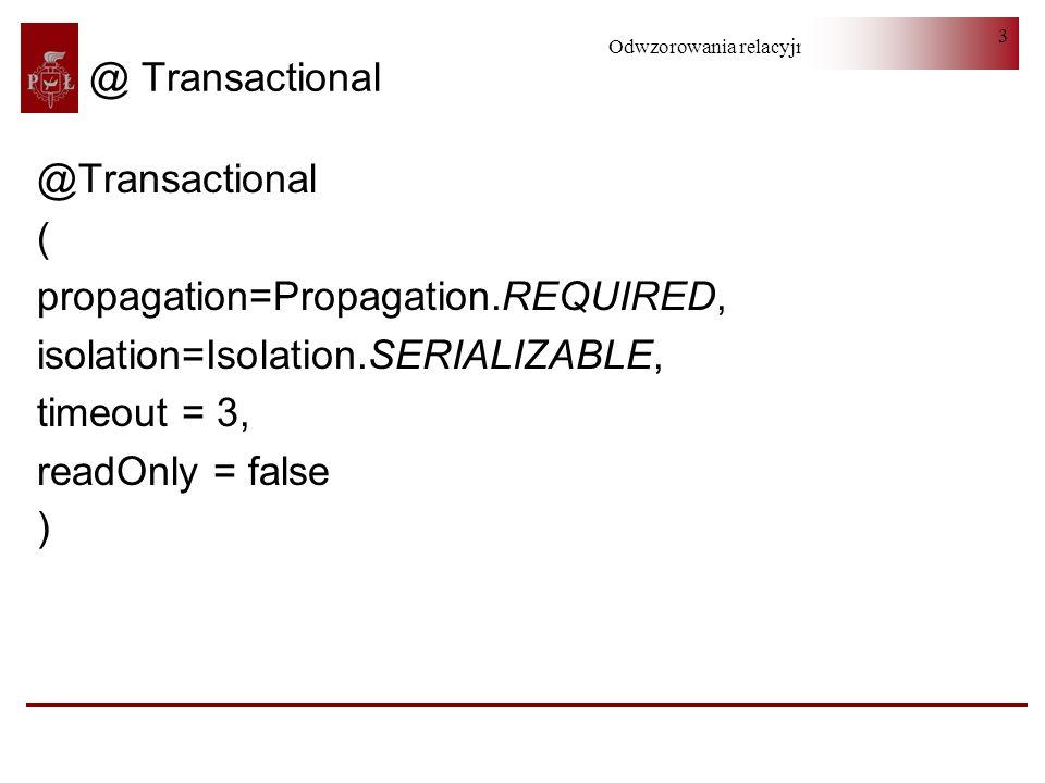 Odwzorowania relacyjno-obiektowe 4 Propagation NEVER - bez transakcji lub rzuca wyjątkiem NOT_SUPPORTED - bez transakcji lub zawiesza aktualną SUPPORTS - wspiera bieżącą lub bez transakcji MANDATORY - wspiera bieżącą lub rzuca wyjątkiem REQUIRED - wspiera bieżącą lub tworzy nową REQUIRES_NEW - tworzy nową i zawiesza bieżącą