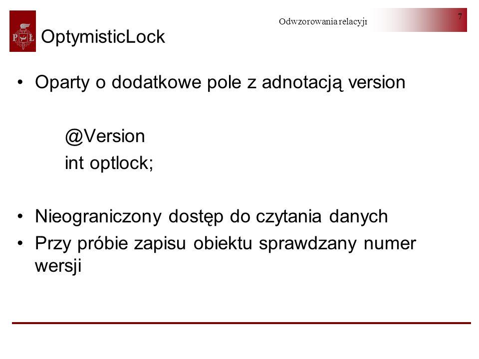 Odwzorowania relacyjno-obiektowe 7 OptymisticLock Oparty o dodatkowe pole z adnotacją version @Version int optlock; Nieograniczony dostęp do czytania danych Przy próbie zapisu obiektu sprawdzany numer wersji