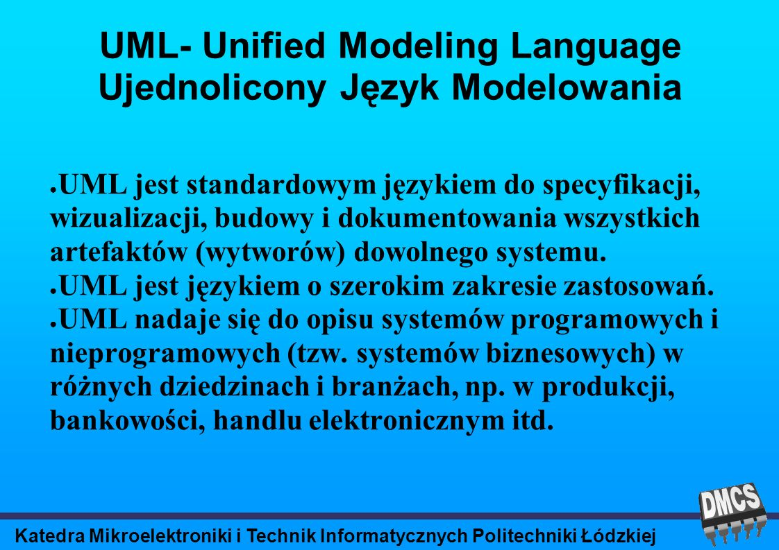 Katedra Mikroelektroniki i Technik Informatycznych Politechniki Łódzkiej UML- Unified Modeling Language Ujednolicony Język Modelowania UML jest standardowym językiem do specyfikacji, wizualizacji, budowy i dokumentowania wszystkich artefaktów (wytworów) dowolnego systemu.