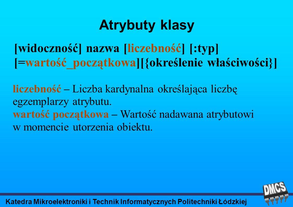 Katedra Mikroelektroniki i Technik Informatycznych Politechniki Łódzkiej Atrybuty klasy [widoczność] nazwa [liczebność] [:typ] [=wartość_początkowa][{określenie właściwości}] liczebność – Liczba kardynalna określająca liczbę egzemplarzy atrybutu.