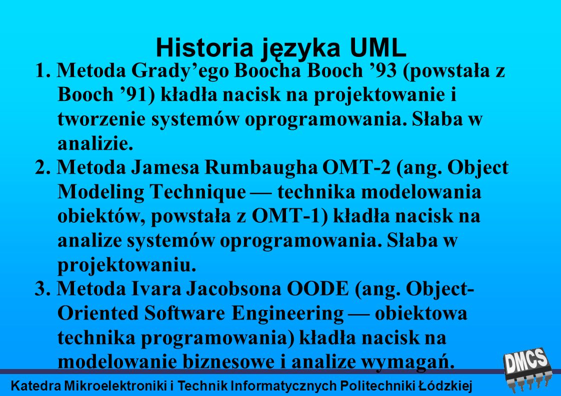 Katedra Mikroelektroniki i Technik Informatycznych Politechniki Łódzkiej Historia języka UML Lata 95-97: James Rumbaugh, a po nim Ivar Jacobson dołączyli do Gradyego Boocha w firmie Rational Software Corporation, aby połączyć swoje metody podejścia.