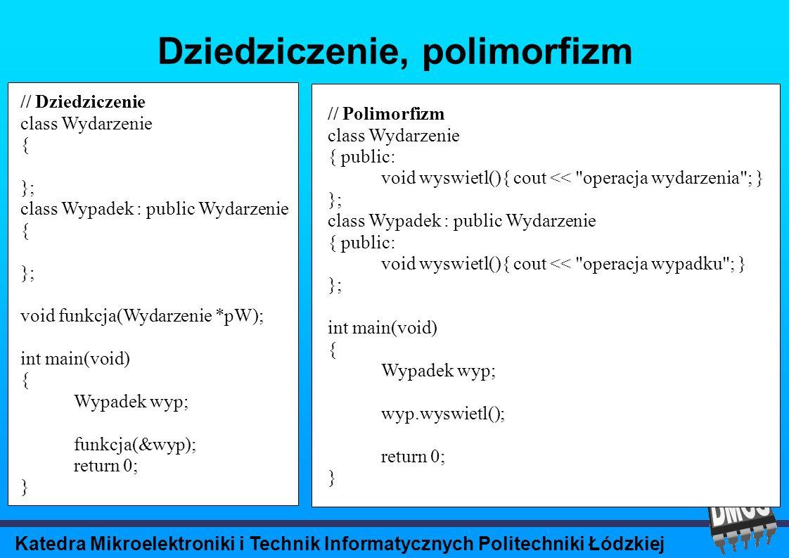 Katedra Mikroelektroniki i Technik Informatycznych Politechniki Łódzkiej Dziedziczenie, polimorfizm // Dziedziczenie class Wydarzenie { }; class Wypadek : public Wydarzenie { }; void funkcja(Wydarzenie *pW); int main(void) { Wypadek wyp; funkcja(&wyp); return 0; } // Polimorfizm class Wydarzenie { public: void wyswietl(){ cout << operacja wydarzenia ; } }; class Wypadek : public Wydarzenie { public: void wyswietl(){ cout << operacja wypadku ; } }; int main(void) { Wypadek wyp; wyp.wyswietl(); return 0; }