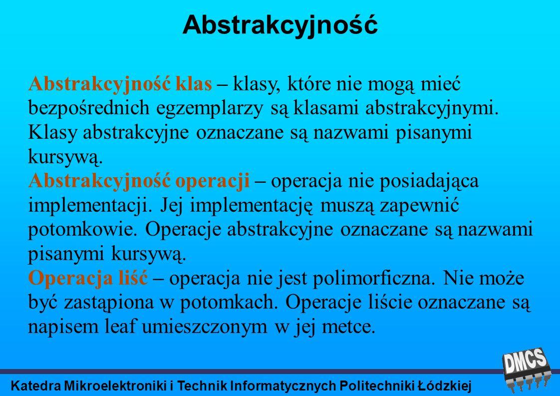 Katedra Mikroelektroniki i Technik Informatycznych Politechniki Łódzkiej Abstrakcyjność Abstrakcyjność klas – klasy, które nie mogą mieć bezpośrednich egzemplarzy są klasami abstrakcyjnymi.