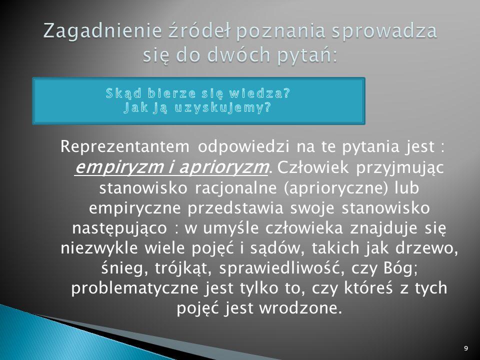 Reprezentantem odpowiedzi na te pytania jest : empiryzm i aprioryzm. Człowiek przyjmując stanowisko racjonalne (aprioryczne) lub empiryczne przedstawi
