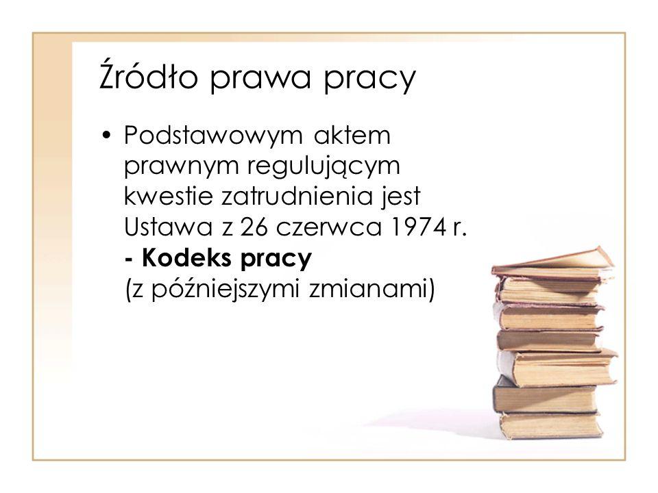 Źródło prawa pracy Podstawowym aktem prawnym regulującym kwestie zatrudnienia jest Ustawa z 26 czerwca 1974 r. - Kodeks pracy (z późniejszymi zmianami