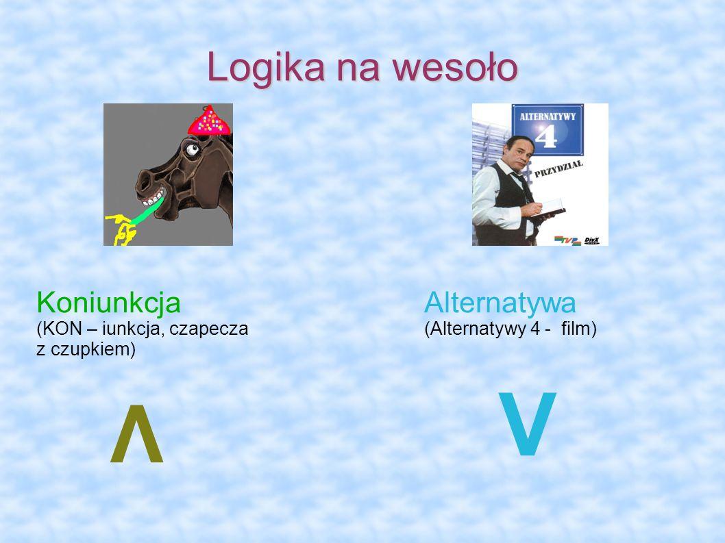 Logika na wesoło KoniunkcjaAlternatywa (KON – iunkcja, czapecza(Alternatywy 4 - film) z czupkiem) Λ V