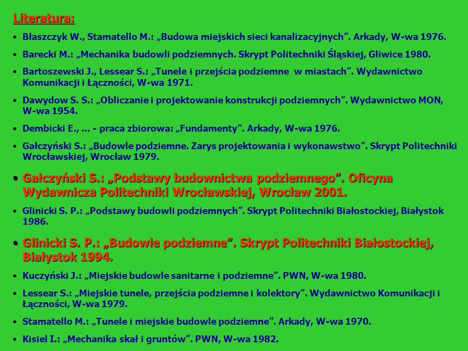 Literatura: Błaszczyk W., Stamatello M.: Budowa miejskich sieci kanalizacyjnych. Arkady, W-wa 1976. Barecki M.: Mechanika budowli podziemnych. Skrypt