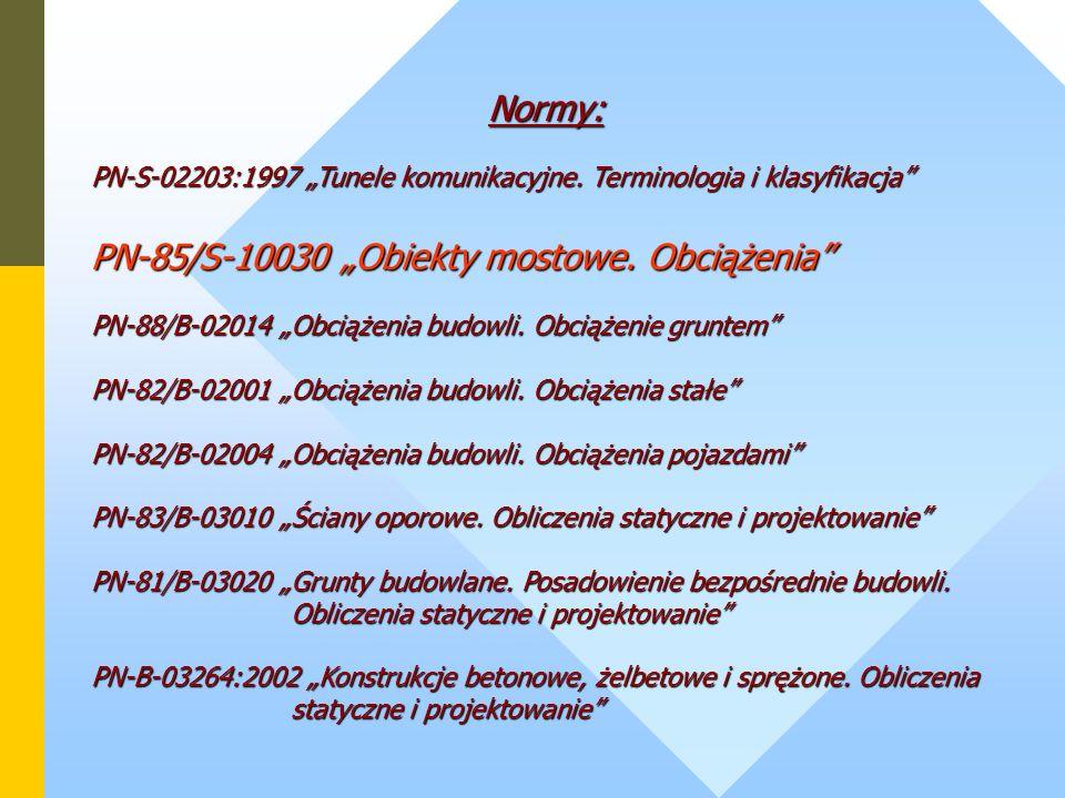 Normy: PN-S-02203:1997 Tunele komunikacyjne. Terminologia i klasyfikacja PN-85/S-10030 Obiekty mostowe. Obciążenia PN-88/B-02014 Obciążenia budowli. O