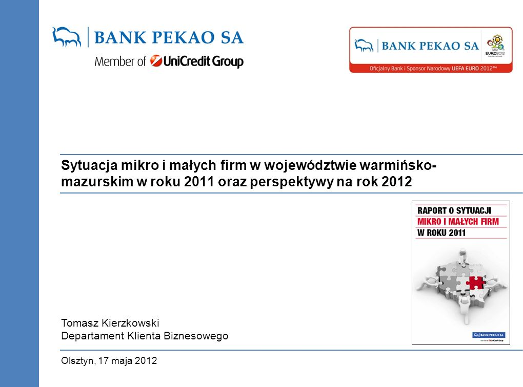 Sytuacja mikro i małych firm w województwie warmińsko- mazurskim w roku 2011 oraz perspektywy na rok 2012 Olsztyn, 17 maja 2012 Tomasz Kierzkowski Departament Klienta Biznesowego