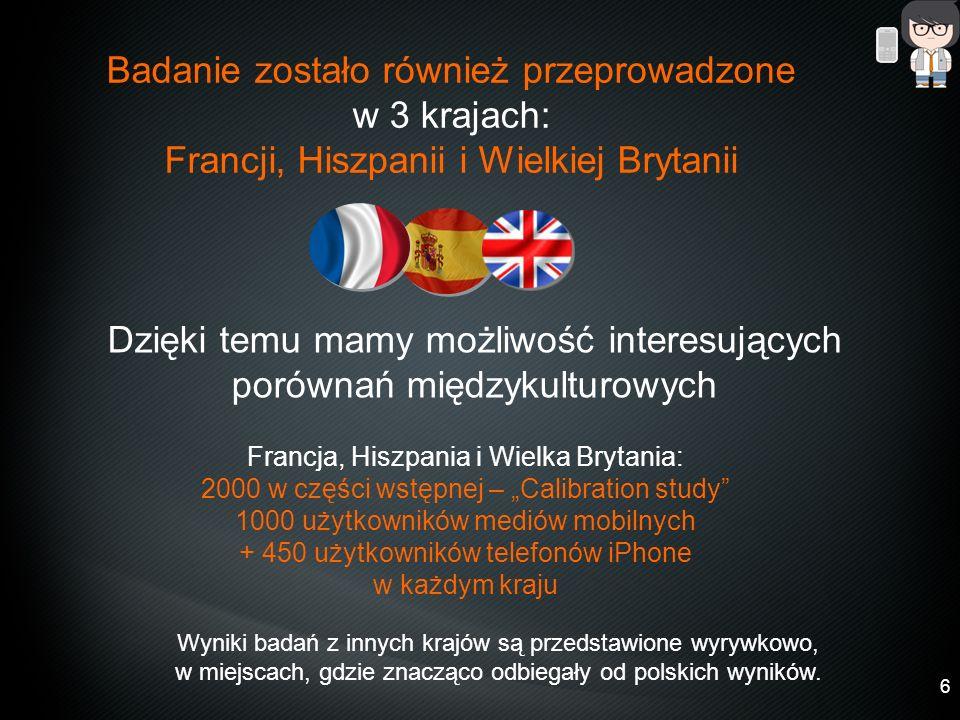 6 6 Dzięki temu mamy możliwość interesujących porównań międzykulturowych Badanie zostało również przeprowadzone w 3 krajach: Francji, Hiszpanii i Wielkiej Brytanii Francja, Hiszpania i Wielka Brytania: 2000 w części wstępnej – Calibration study 1000 użytkowników mediów mobilnych + 450 użytkowników telefonów iPhone w każdym kraju Wyniki badań z innych krajów są przedstawione wyrywkowo, w miejscach, gdzie znacząco odbiegały od polskich wyników.