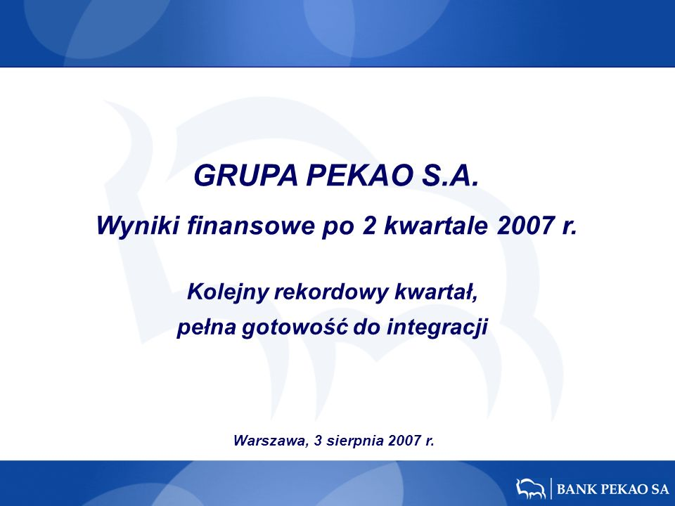 Warszawa, 3 sierpnia 2007 r. Kolejny rekordowy kwartał, pełna gotowość do integracji GRUPA PEKAO S.A. Wyniki finansowe po 2 kwartale 2007 r.