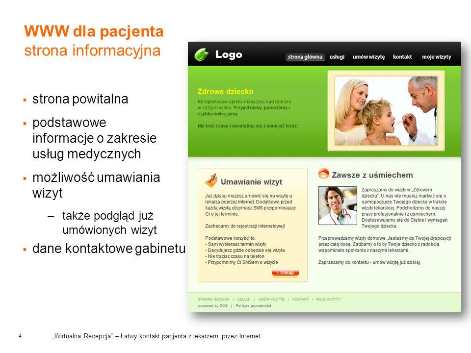4 WWW dla pacjenta strona informacyjna strona powitalna podstawowe informacje o zakresie usług medycznych możliwość umawiania wizyt –także podgląd już umówionych wizyt dane kontaktowe gabinetu Wirtualna Recepcja – Łatwy kontakt pacjenta z lekarzem przez Internet