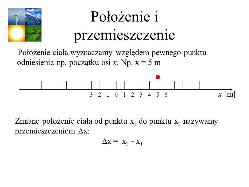 Położenie i przemieszczenie Położenie ciała wyznaczamy względem pewnego punktu odniesienia np. początku osi x. Np. x = 5 m x [m] 102-2-33456 Zmianę po