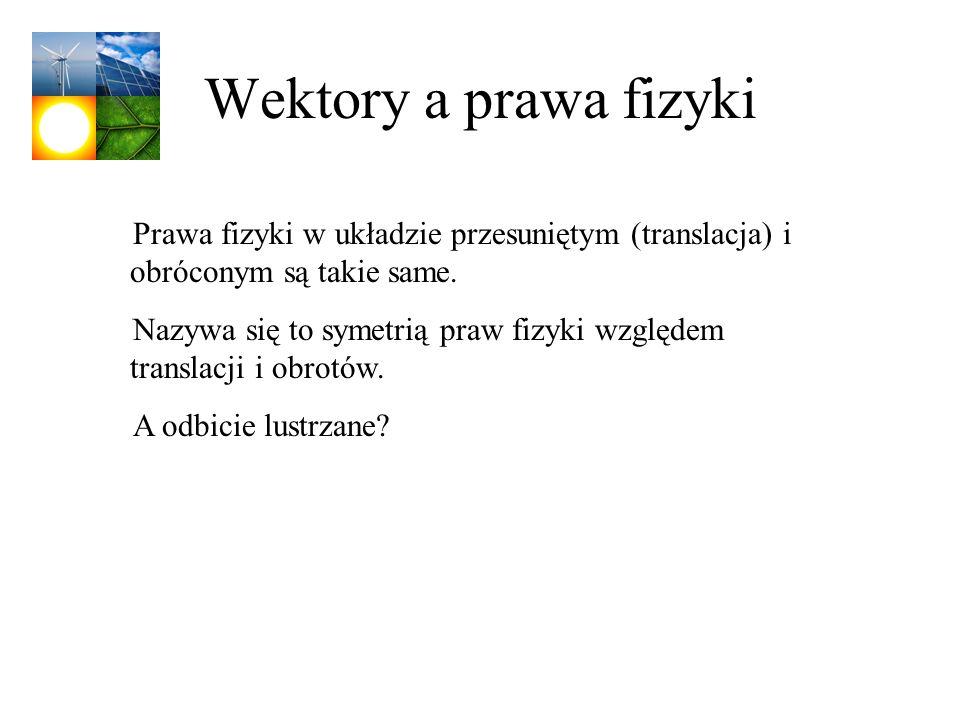 Wektory a prawa fizyki Prawa fizyki w układzie przesuniętym (translacja) i obróconym są takie same. Nazywa się to symetrią praw fizyki względem transl