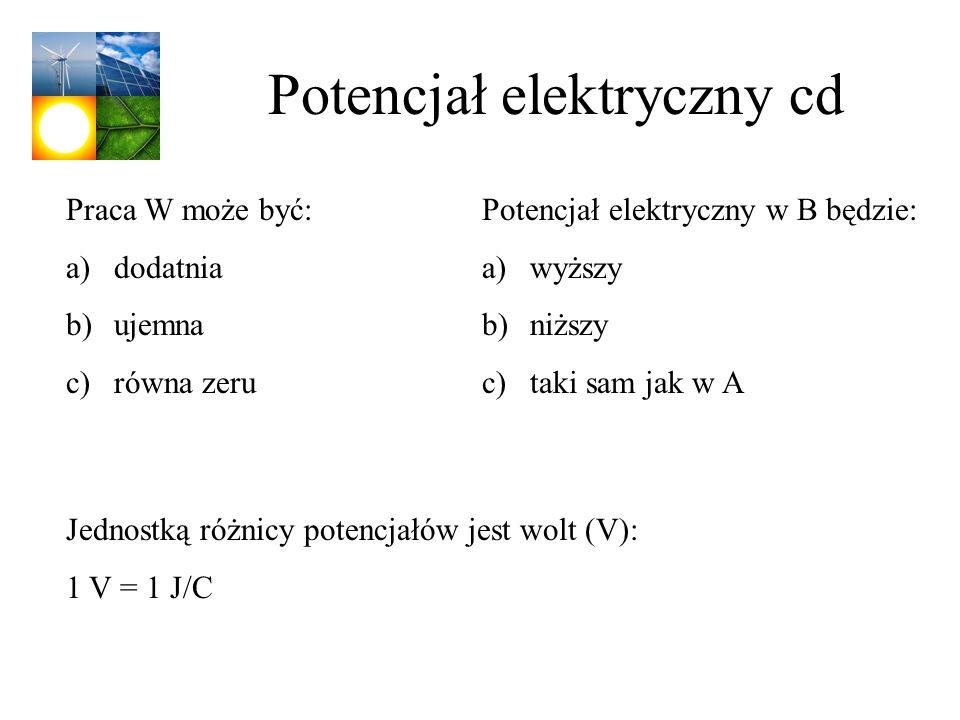Potencjał elektryczny cd Praca W może być: a)dodatnia b)ujemna c)równa zeru Potencjał elektryczny w B będzie: a)wyższy b)niższy c)taki sam jak w A Jed