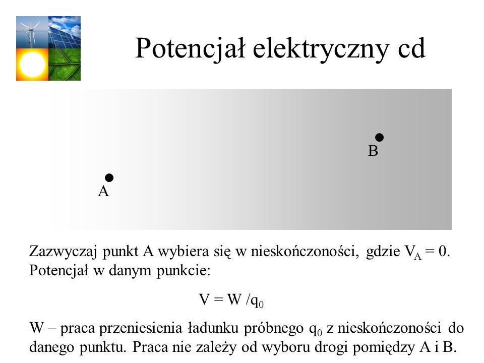 Potencjał elektryczny cd Zazwyczaj punkt A wybiera się w nieskończoności, gdzie V A = 0. Potencjał w danym punkcie: V = W /q 0 W – praca przeniesienia