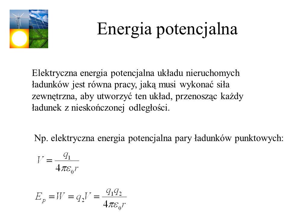 Energia potencjalna Elektryczna energia potencjalna układu nieruchomych ładunków jest równa pracy, jaką musi wykonać siła zewnętrzna, aby utworzyć ten