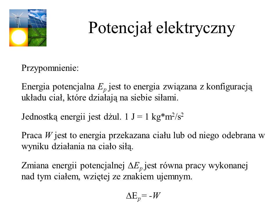 Potencjał elektryczny Jednostką energii jest dżul. 1 J = 1 kg*m 2 /s 2 Energia potencjalna E p jest to energia związana z konfiguracją układu ciał, kt