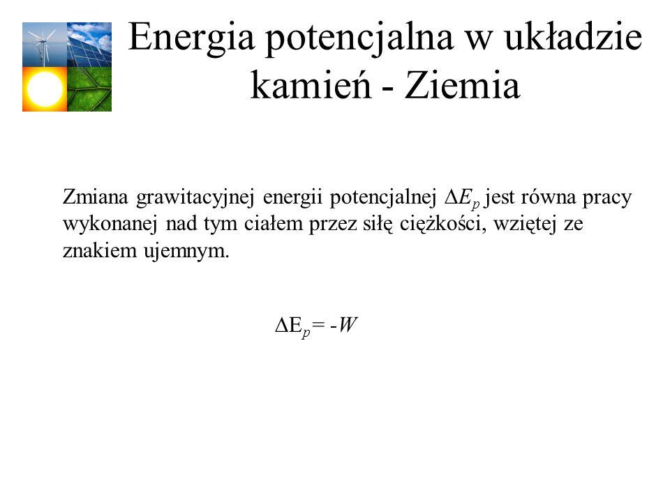 Energia potencjalna w układzie kamień - Ziemia Zmiana grawitacyjnej energii potencjalnej E p jest równa pracy wykonanej nad tym ciałem przez siłę cięż