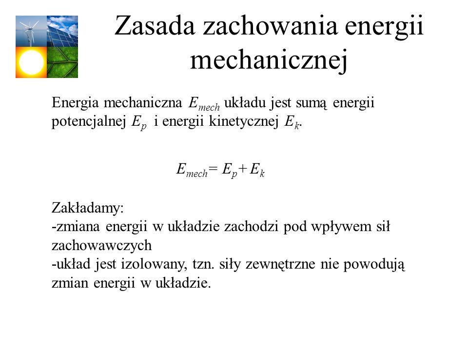 Zasada zachowania energii mechanicznej Energia mechaniczna E mech układu jest sumą energii potencjalnej E p i energii kinetycznej E k. E mech = E p +