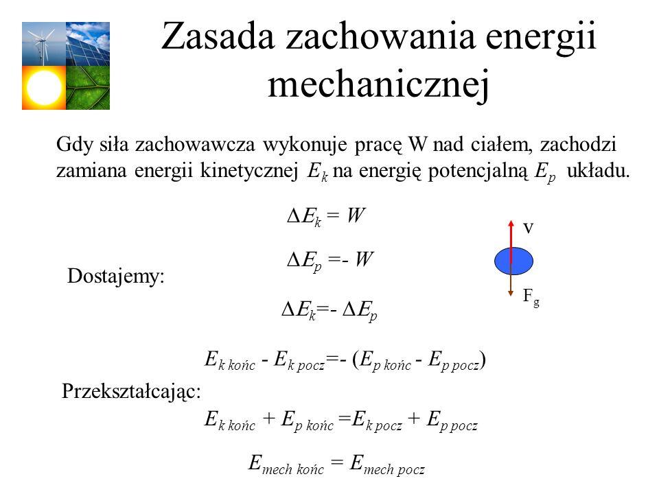 Zasada zachowania energii mechanicznej Gdy siła zachowawcza wykonuje pracę W nad ciałem, zachodzi zamiana energii kinetycznej E k na energię potencjal