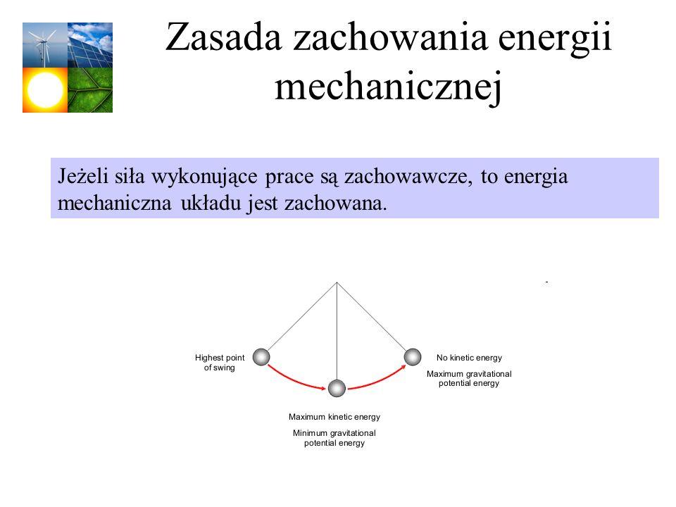 Zasada zachowania energii mechanicznej Jeżeli siła wykonujące prace są zachowawcze, to energia mechaniczna układu jest zachowana.