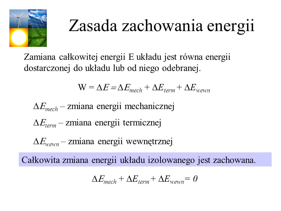 Zasada zachowania energii Całkowita zmiana energii układu izolowanego jest zachowana. mech + E term + E wewn = 0 W = mech + E term + E wewn mech – zmi