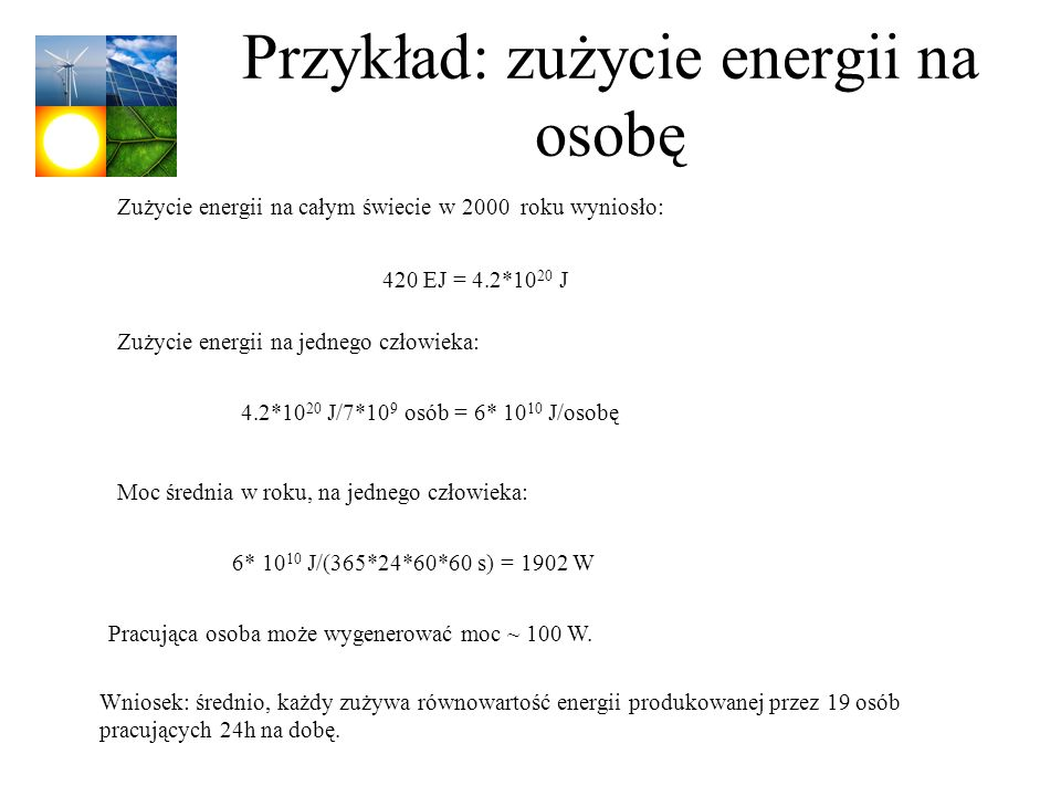 Przykład: zużycie energii na osobę Zużycie energii na całym świecie w 2000 roku wyniosło: Zużycie energii na jednego człowieka: 420 EJ = 4.2*10 20 J 4