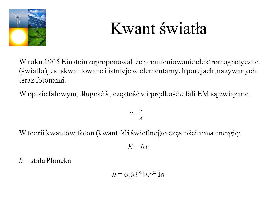 Kwant światła W roku 1905 Einstein zaproponował, że promieniowanie elektromagnetyczne (światło) jest skwantowane i istnieje w elementarnych porcjach,
