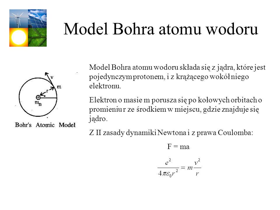 Model Bohra atomu wodoru Model Bohra atomu wodoru składa się z jądra, które jest pojedynczym protonem, i z krążącego wokół niego elektronu. Elektron o