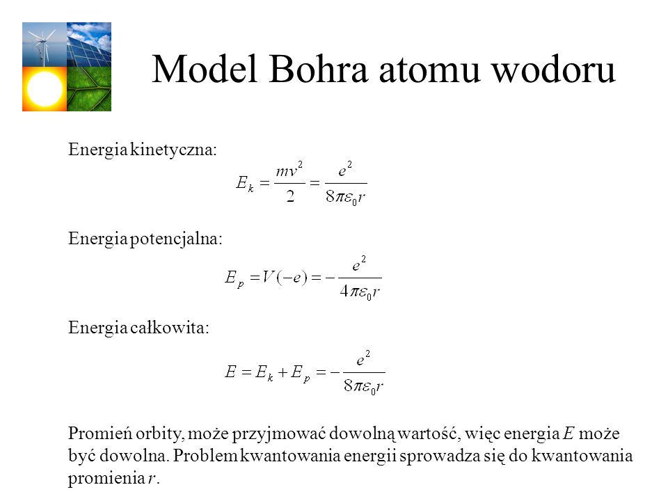 Model Bohra atomu wodoru Energia kinetyczna: Energia potencjalna: Energia całkowita: Promień orbity, może przyjmować dowolną wartość, więc energia E m