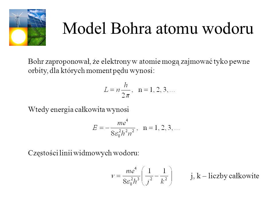 Model Bohra atomu wodoru Bohr zaproponował, że elektrony w atomie mogą zajmować tyko pewne orbity, dla których moment pędu wynosi: Wtedy energia całko