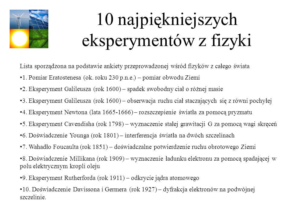 10 najpiękniejszych eksperymentów z fizyki Lista sporządzona na podstawie ankiety przeprowadzonej wśród fizyków z całego świata 1. Pomiar Eratostenesa
