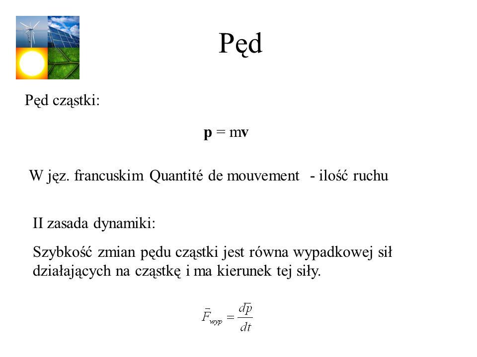 Pęd Pęd cząstki: p = mv II zasada dynamiki: Szybkość zmian pędu cząstki jest równa wypadkowej sił działających na cząstkę i ma kierunek tej siły. W ję