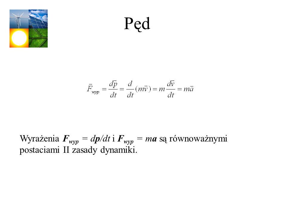 Pęd Wyrażenia F wyp = dp/dt i F wyp = ma są równoważnymi postaciami II zasady dynamiki.